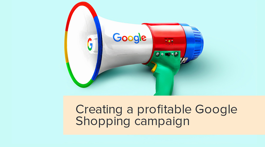 How to Create a Profitable Google Shopping Campaign in 2020?